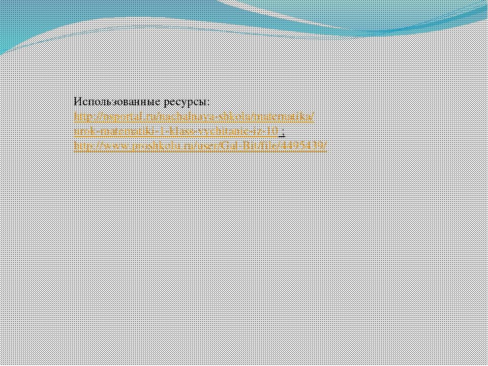 Использованные ресурсы: http://nsportal.ru/nachalnaya-shkola/matematika/ urok...