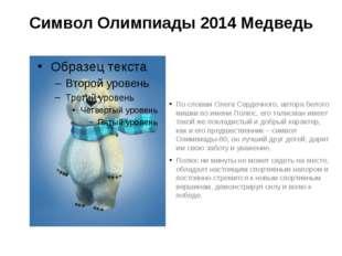 Символ Олимпиады 2014 Медведь По словам Олега Сердечного, автора белого мишки