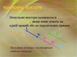 Нульовий вектор є колінеарним любому вектору Ненульові вектори називаються ко