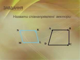 Назвати співнапрямлені вектори: A B D C N K L M