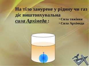 На тіло занурене у рідину чи газ діє виштовхувальна сила Архімеда : Сила тяжі