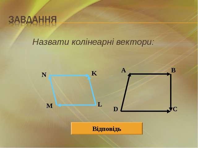 Назвати колінеарні вектори: A B D C N K L M Відповідь