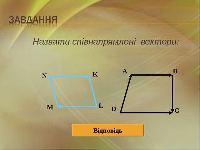 Назвати співнапрямлені вектори: A B D C N K L M Відповідь