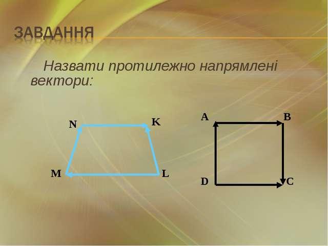 Назвати протилежно напрямлені вектори: A B D C N K L M