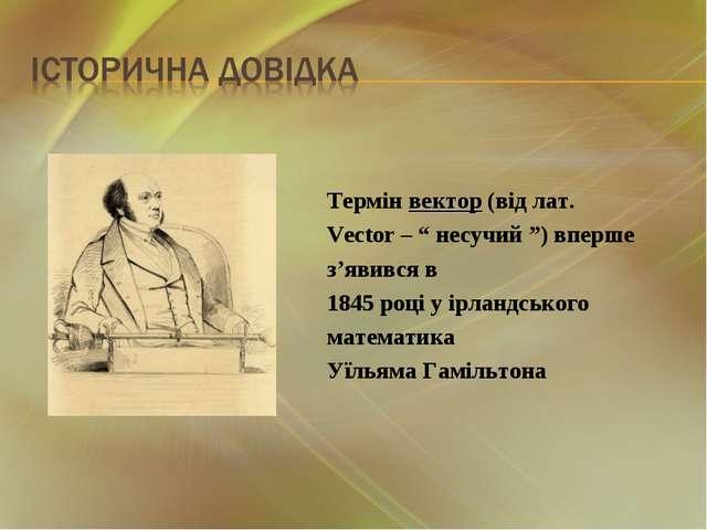 """Термін вектор (від лат. Vector – """" несучий """") вперше з'явився в 1845 році у і..."""