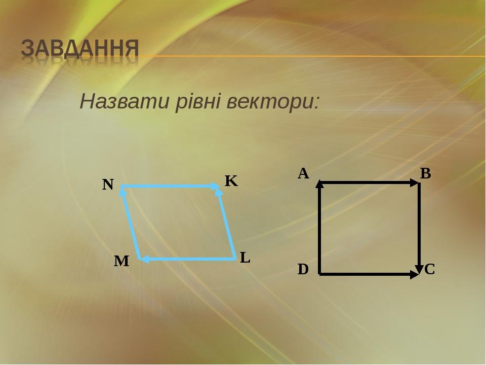 Назвати рівні вектори: A B D C N K L M