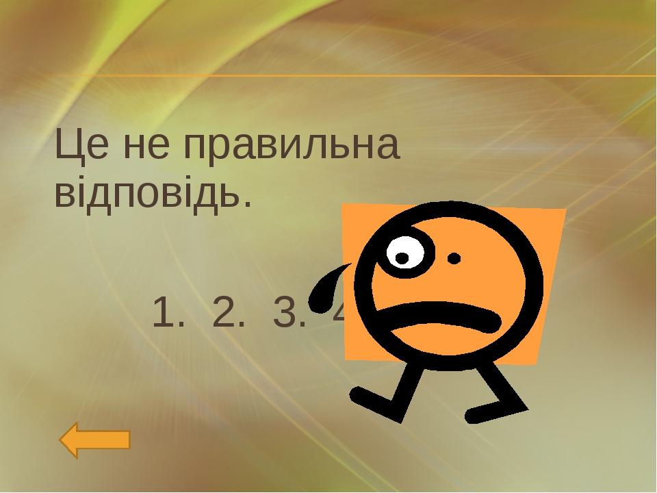 Це не правильна відповідь. 1. 2. 3. 4.