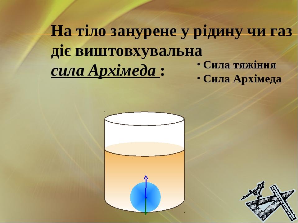 На тіло занурене у рідину чи газ діє виштовхувальна сила Архімеда : Сила тяжі...