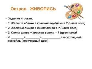 Остров ЖИВОПИСЬ Задание игрокам. 1. Жёлтое яблоко + красная клубника = ? (цве