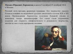 Михаил Юрьевич Лермонтов родился 3октября[15октября]1814 вМоскве. Русски