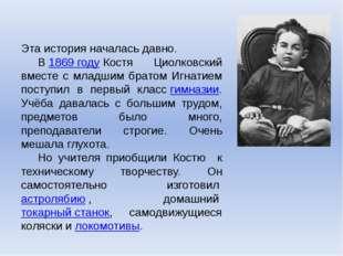 Эта история началась давно. В1869 годуКостя Циолковский вместе с младшим б