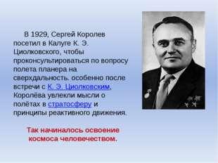В 1929, Сергей Королев посетил в Калуге К. Э. Циолковского, чтобы проконсуль