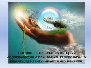 Учитель – это человек, который соприкасается с вечностью. И невозможно сказат