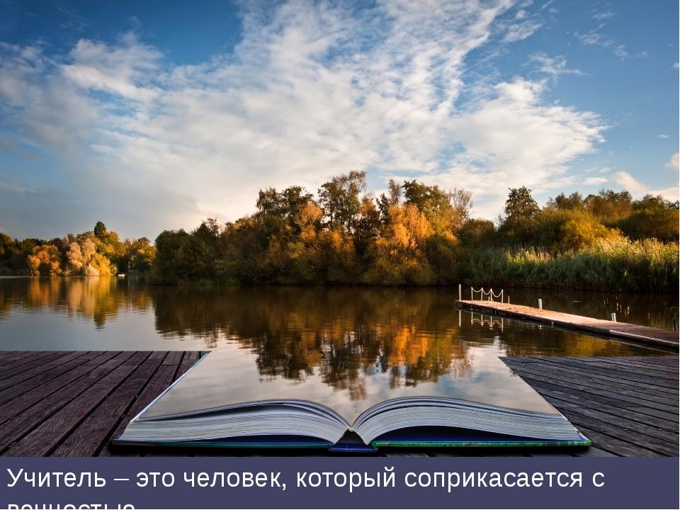Учитель – это человек, который соприкасается с вечностью