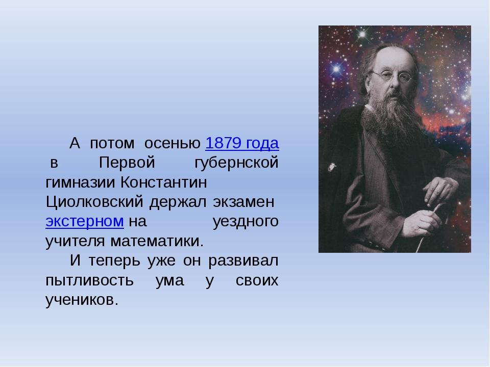 А потом осенью1879 годав Первой губернской гимназииКонстантин Циолковский...