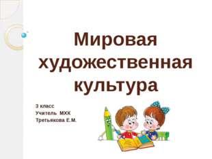 Мировая художественная культура 3 класс Учитель МХК Третьякова Е.М.