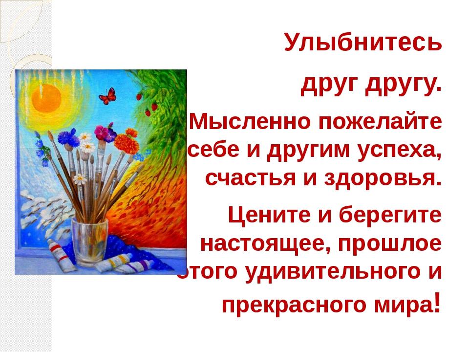 Улыбнитесь друг другу. Мысленно пожелайте себе и другим успеха, счастья и здо...