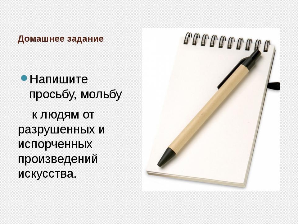 Домашнее задание Напишите просьбу, мольбу к людям от разрушенных и испорченны...