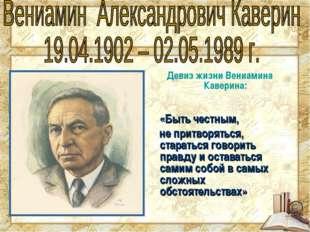 Девиз жизни Вениамина Каверина: «Быть честным, не притворяться, стараться гов
