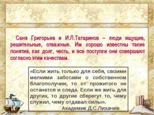 Саня Григорьев и И.Л.Татаринов – люди ищущие, решительные, отважные. Им хоро