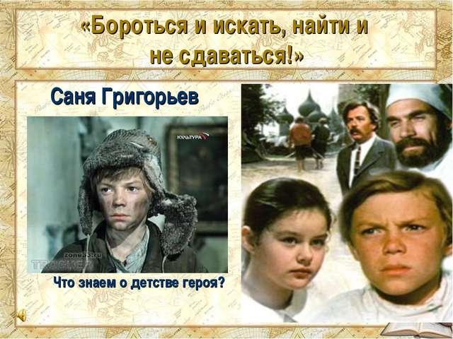 «Бороться и искать, найти и не сдаваться!» Саня Григорьев Что знаем о детстве...