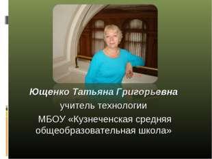Ющенко Татьяна Григорьевна учитель технологии МБОУ «Кузнеченская средняя обще