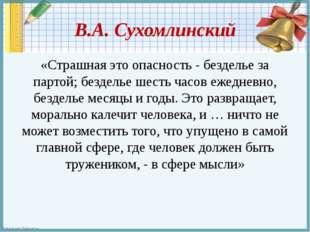В.А. Сухомлинский «Страшная это опасность - безделье за партой; безделье шест