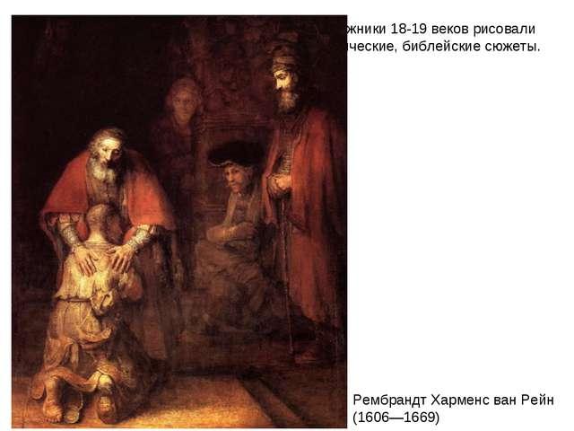Художники 18-19 веков рисовали классические, библейские сюжеты. Рембрандт Хар...