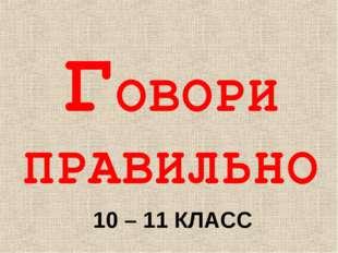 ГОВОРИ ПРАВИЛЬНО 10 – 11 КЛАСС