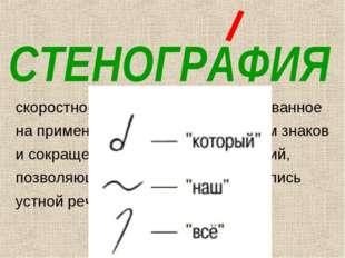 СТЕНОГРАФИЯ скоростное письмо (в 4-7 раз), основанное на применении специальн