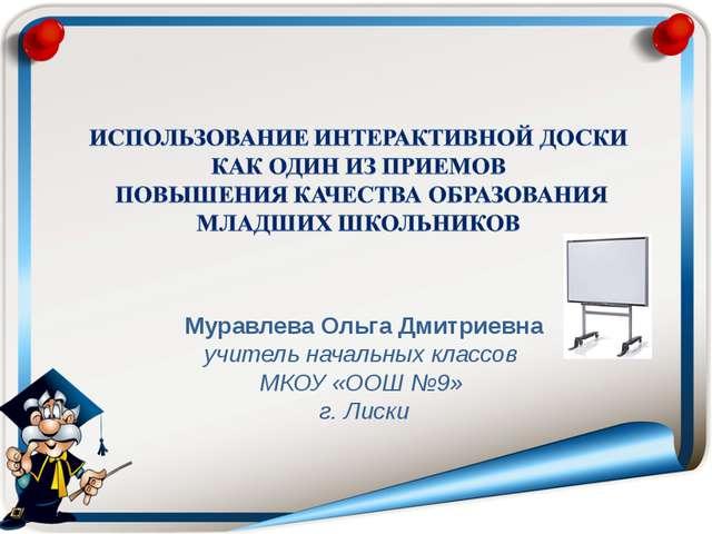 Муравлева Ольга Дмитриевна учитель начальных классов МКОУ «ООШ №9» г. Лиски