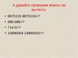 А давайте проверим можно ли вычесть: 9875110-9875124=? 986-986=? 714-0=? 1489