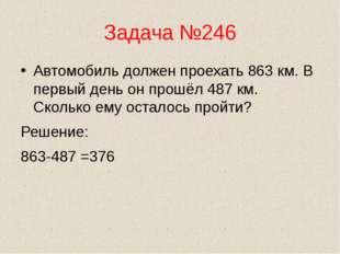 Задача №246 Автомобиль должен проехать 863 км. В первый день он прошёл 487 км