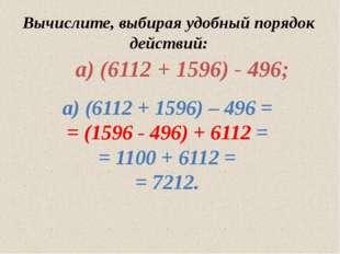 Вычислите, выбирая удобный порядок действий: а) (6112 + 1596) – 496 = = (159