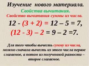 Изучение нового материала. Свойства вычитания. 12 - (3 + 2) = 12 – 5 = 7, (12
