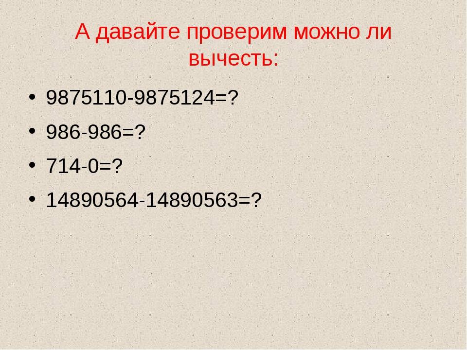 А давайте проверим можно ли вычесть: 9875110-9875124=? 986-986=? 714-0=? 1489...