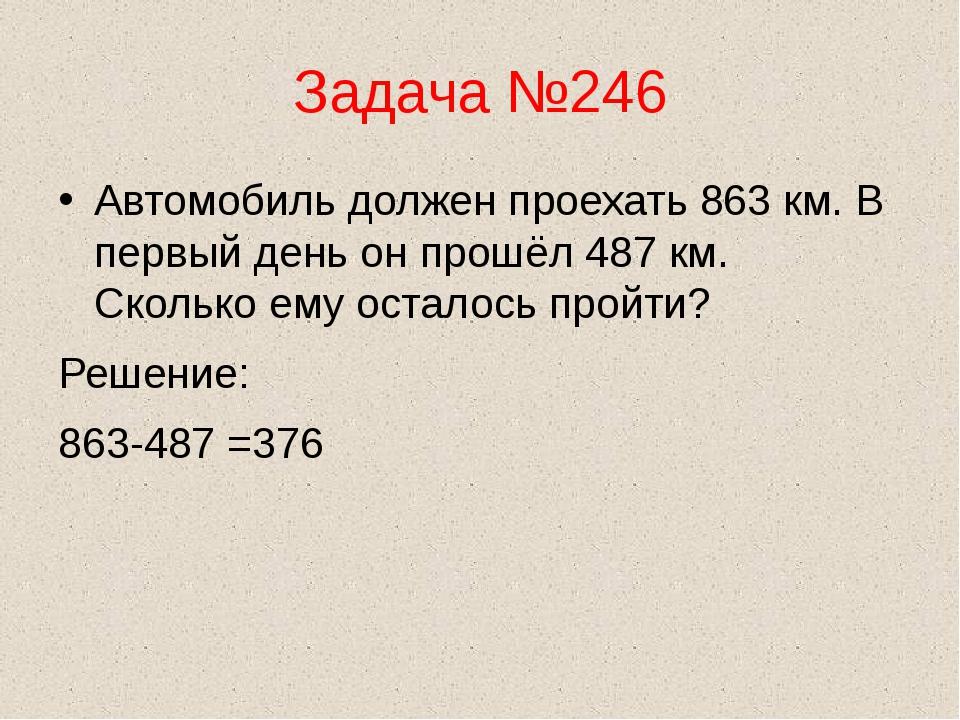 Задача №246 Автомобиль должен проехать 863 км. В первый день он прошёл 487 км...
