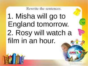 Rewrite the sentences. 1. Misha will go to England tomorrow. 2. Rosy will wat