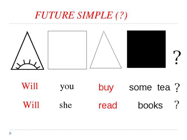 FUTURE SIMPLE (?) buy some tea read books Will you she Will