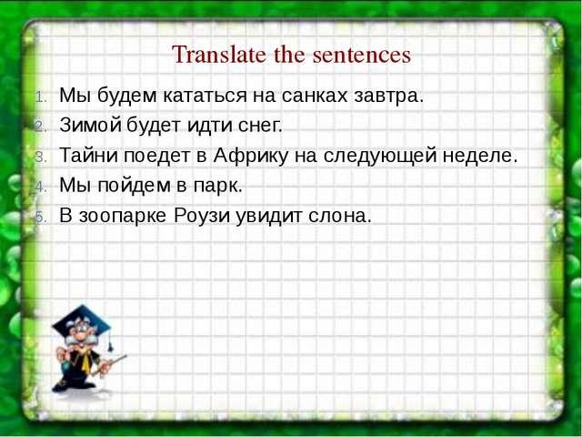 Translate the sentences Мы будем кататься на санках завтра. Зимой будет идти...