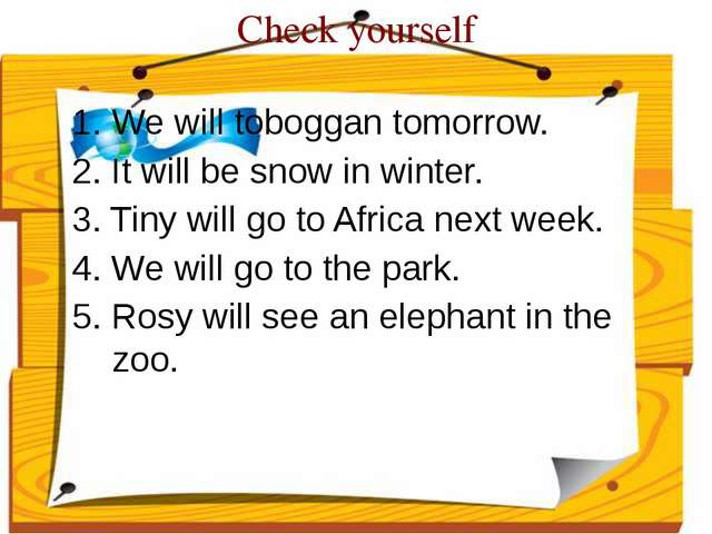 Check yourself 1. We will toboggan tomorrow. 2. It will be snow in winter. 3....