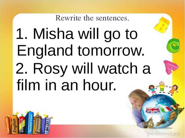 Rewrite the sentences. 1. Misha will go to England tomorrow. 2. Rosy will wat...