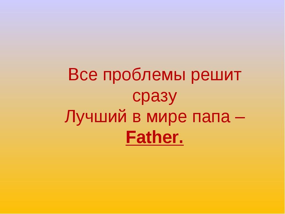 Все проблемы решит сразу Лучший в мире папа – Father.