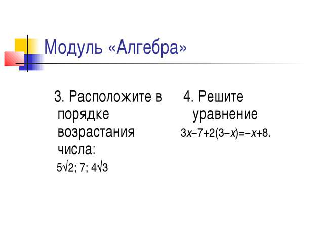 Модуль «Алгебра» 3. Расположите в порядке возрастания числа: 5√2;7;4√3 4. Р...