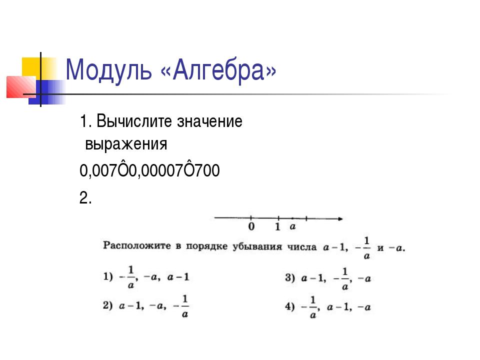 Модуль «Алгебра» 1. Вычислите значение выражения 0,007⋅0,00007⋅700 2.