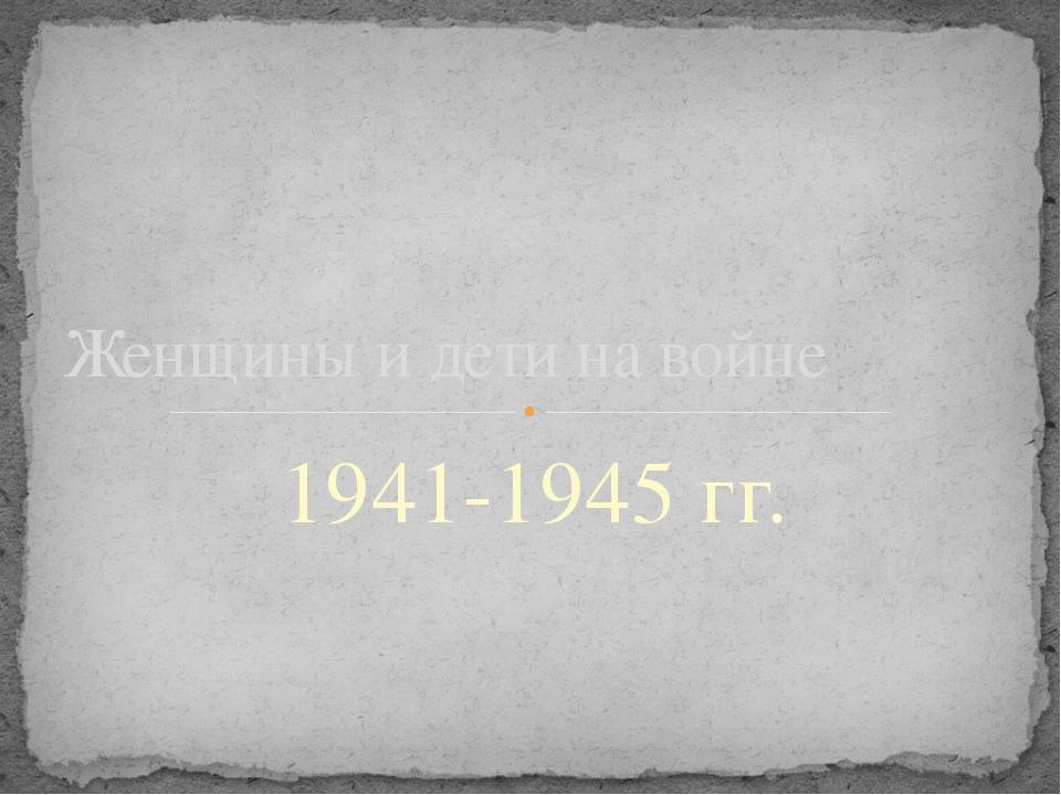 1941-1945 гг. Женщины и дети на войне