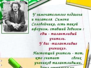 У замечательного педагога и писателя Симона Соловейчика, есть такой афоризм,