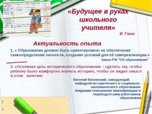 «Будущее в руках школьного учителя» В. Гюго Актуальность опыта 1. « Образован