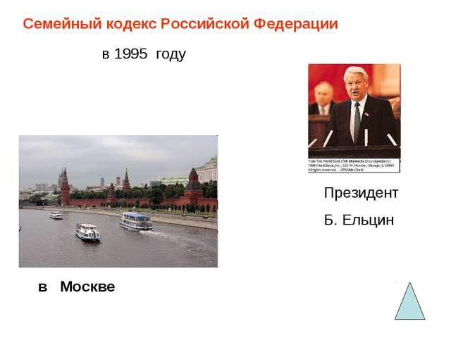 Семейный кодекс Российской Федерации в 1995 году в Москве Президент Б. Ельцин