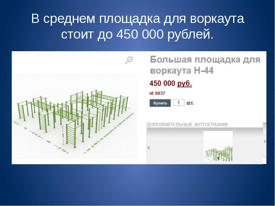 В среднем площадка для воркаута стоит до 450 000 рублей.